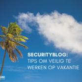 Securityblog: tips om veilig te werken op vakantie
